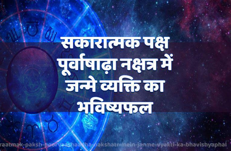 sakaaraatmak paksh poorvaashaadha nakshatr mein janme vyakti ka bhavishyaphal